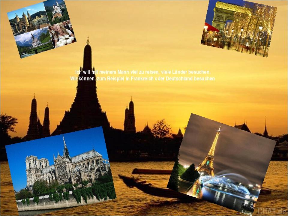 Ich will mit meinem Mann viel zu reisen, viele Länder besuchen. Wir können,...