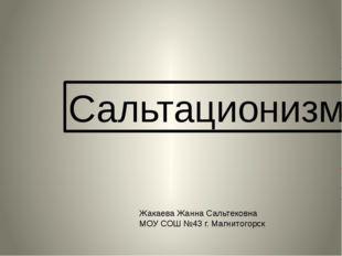 Сальтационизм Жакаева Жанна Сальтековна МОУ СОШ №43 г. Магнитогорск