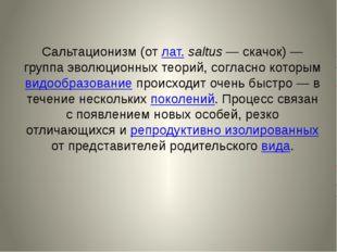Сальтационизм(от лат.saltus— скачок)— группа эволюционных теорий, согласн
