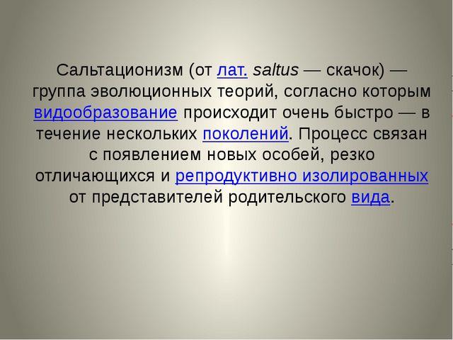 Сальтационизм(от лат.saltus— скачок)— группа эволюционных теорий, согласн...