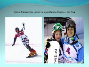 Виктор Уайлд золото. Алена Заварзина бронза. Слалом.... сноуборд.