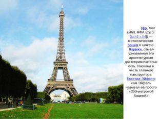 Э́йфелева ба́шня(фр.tour Eiffel,МФА(фр.):[tu.ʁ‿ɛ.fɛl])— металлическаяб