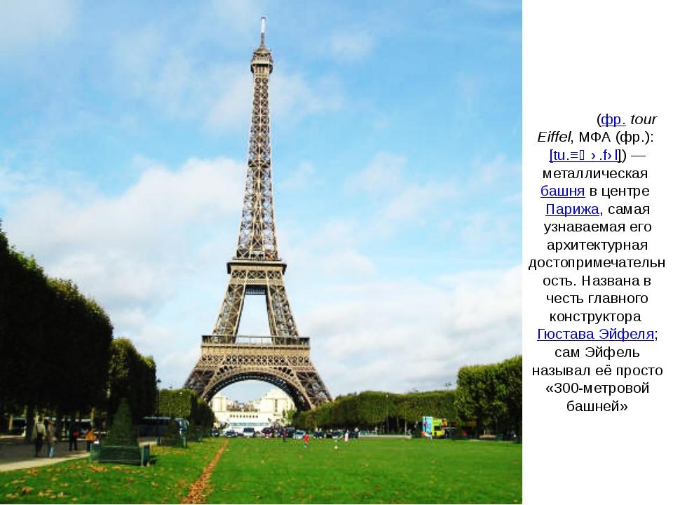 Э́йфелева ба́шня(фр.tour Eiffel,МФА(фр.):[tu.ʁ‿ɛ.fɛl])— металлическаяб...
