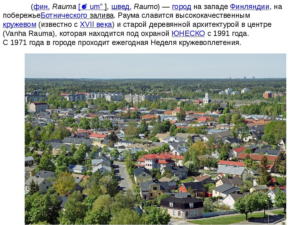 Ра́ума(фин.Rauma[ˈrɑumɑ],швед.Raumo)—городна западеФинляндии, на по...