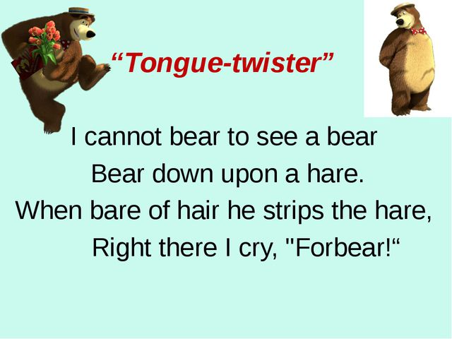 """""""Tongue-twister"""" I cannot bear to see a bear Bear down upon a hare. When bare..."""