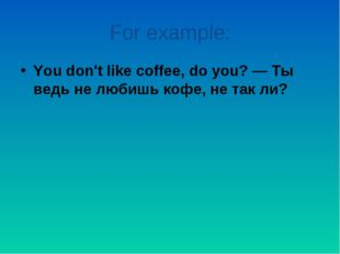 For example: You don't like coffee, do you? — Ты ведь не любишь кофе, не так