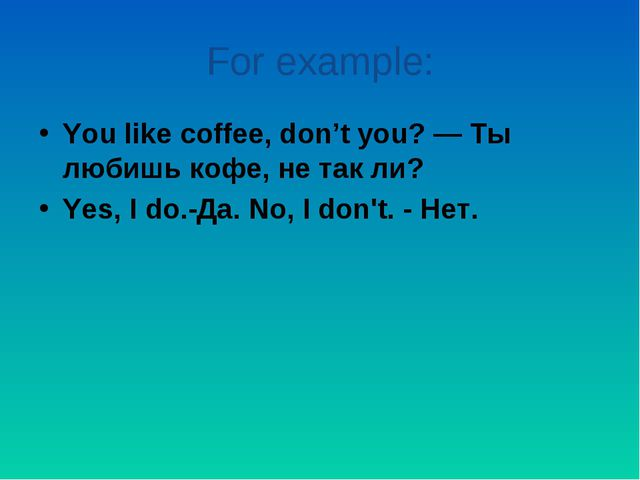For example: You like coffee, don't you? — Ты любишь кофе, не так ли? Yes, I...