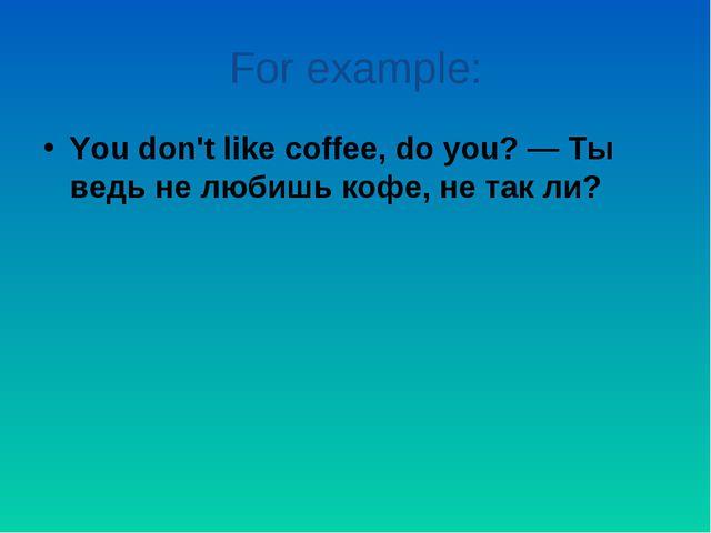 For example: You don't like coffee, do you? — Ты ведь не любишь кофе, не так...