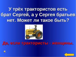 У трёх трактористов есть брат Сергей, а у Сергея братьев нет. Может ли такое