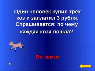 Один человек купил трёх коз и заплатил 3 рубля. Спрашивается: по чему каждая