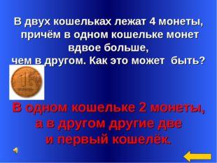 В двух кошельках лежат 4 монеты, причём в одном кошельке монет вдвое больше,