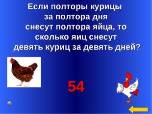 Если полторы курицы за полтора дня снесут полтора яйца, то сколько яиц снесут