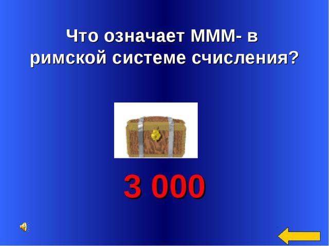 Что означает МММ- в римской системе счисления? 3 000