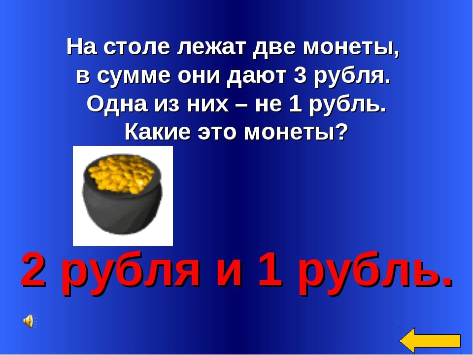 На столе лежат две монеты, в сумме они дают 3 рубля. Одна из них – не 1 рубл...