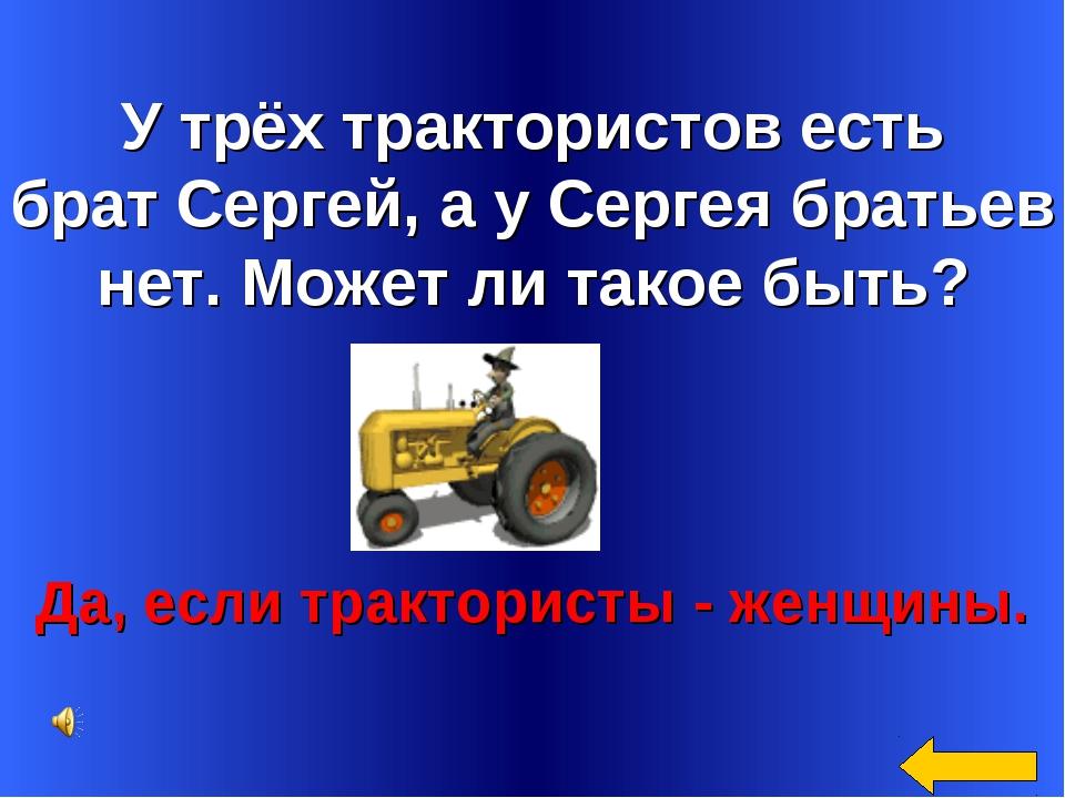 У трёх трактористов есть брат Сергей, а у Сергея братьев нет. Может ли такое...
