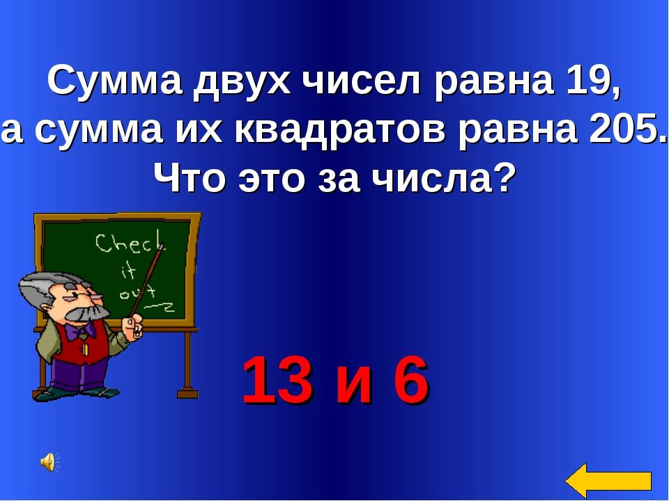 Сумма двух чисел равна 19, а сумма их квадратов равна 205. Что это за числа?...
