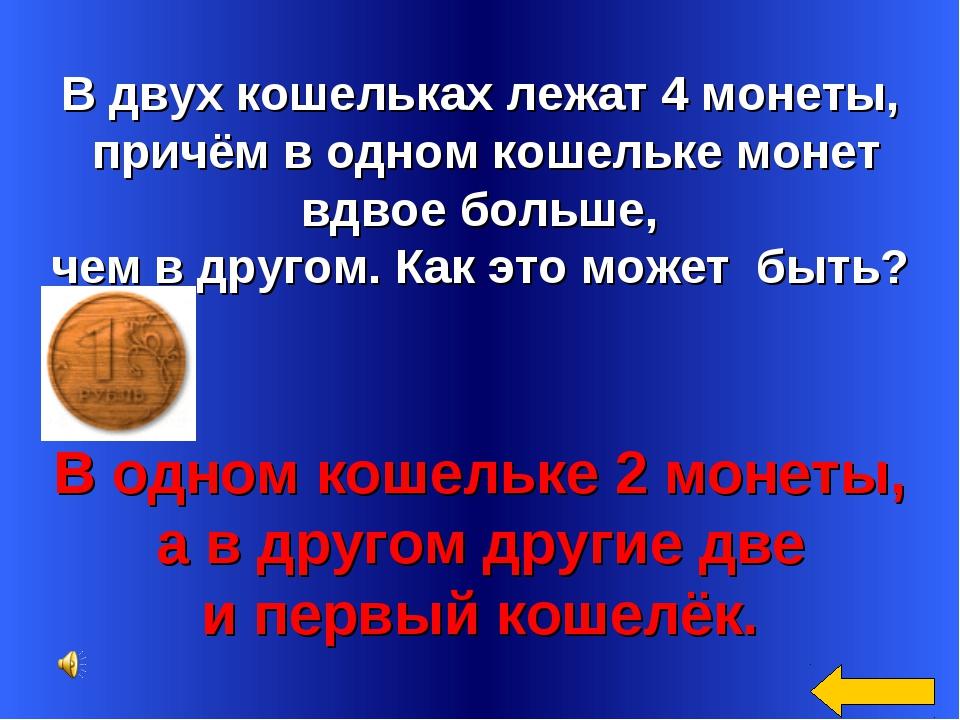 В двух кошельках лежат 4 монеты, причём в одном кошельке монет вдвое больше,...