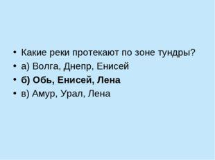 Какие реки протекают по зоне тундры? а) Волга, Днепр, Енисей б) Обь, Енисей,