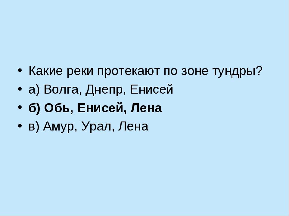 Какие реки протекают по зоне тундры? а) Волга, Днепр, Енисей б) Обь, Енисей,...