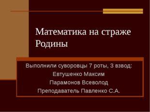 Математика на страже Родины Выполнили суворовцы 7 роты, 3 взвод: Евтушенко Ма