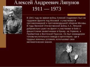 Алексей Андреевич Ляпунов 1911— 1973 В 1941 году во время войны Алексей Андр