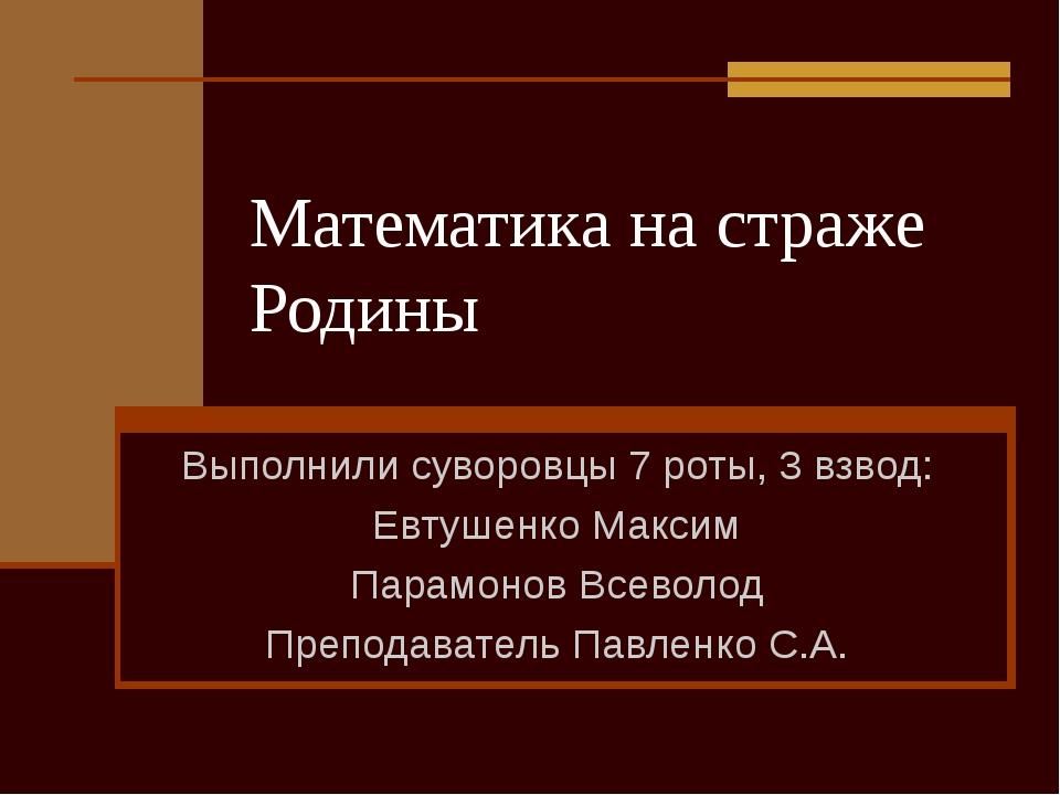 Математика на страже Родины Выполнили суворовцы 7 роты, 3 взвод: Евтушенко Ма...