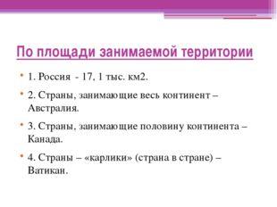 По площади занимаемой территории 1. Россия - 17, 1 тыс. км2. 2. Страны, заним
