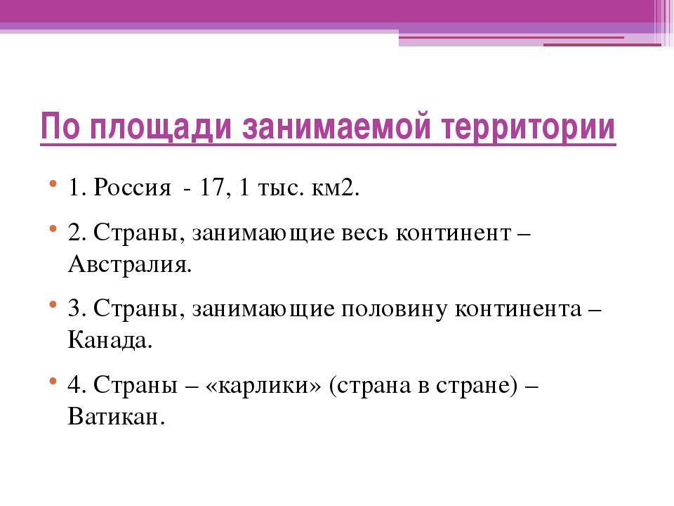 По площади занимаемой территории 1. Россия - 17, 1 тыс. км2. 2. Страны, заним...