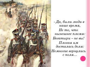 - Да, были люди в наше время, Не то, что нынешнее племя: Богатыри – не вы! П