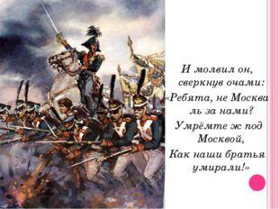 И молвил он, сверкнув очами: «Ребята, не Москва ль за нами? Умрёмте ж под Мос