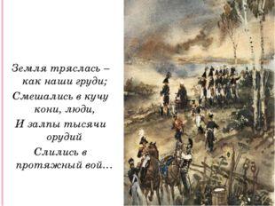 Земля тряслась – как наши груди; Смешались в кучу кони, люди, И залпы тысячи