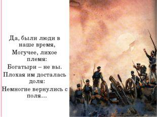 Да, были люди в наше время, Могучее, лихое племя: Богатыри – не вы. Плохая им
