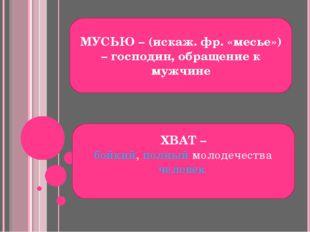 МУСЬЮ – (искаж. фр. «месье») – господин, обращение к мужчине ХВАТ – бойкий, п