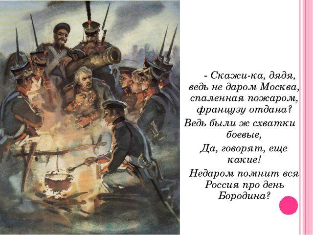 - Скажи-ка, дядя, ведь не даром Москва, спаленная пожаром, французу отдана?...