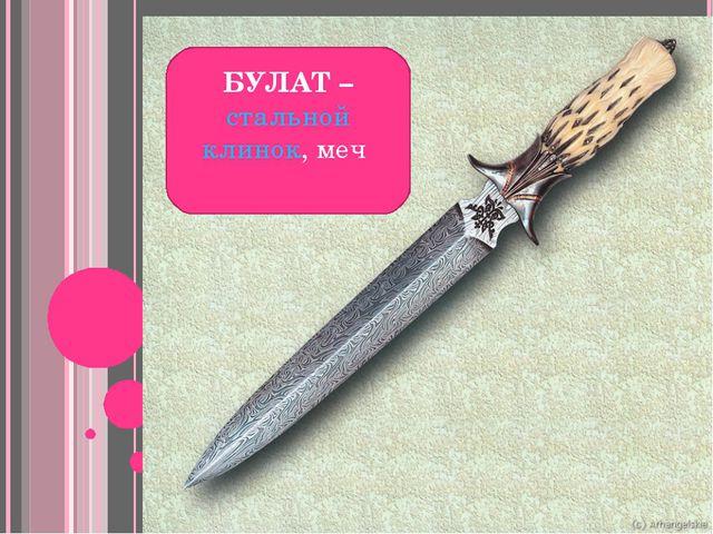 БУЛАТ – стальной клинок, меч