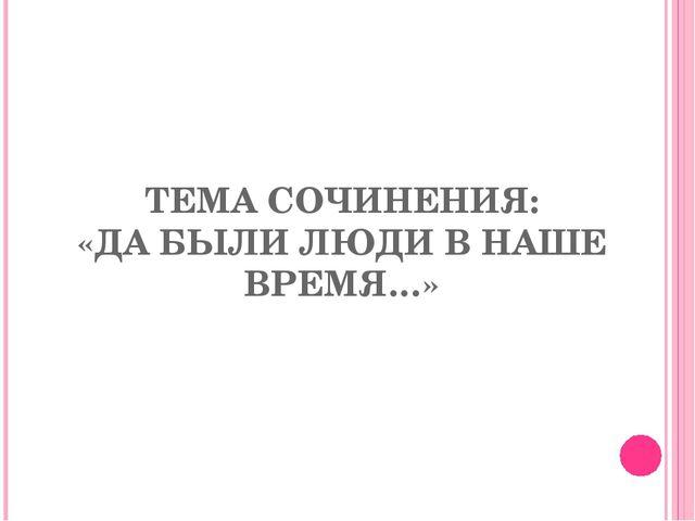 ТЕМА СОЧИНЕНИЯ: «ДА БЫЛИ ЛЮДИ В НАШЕ ВРЕМЯ…»