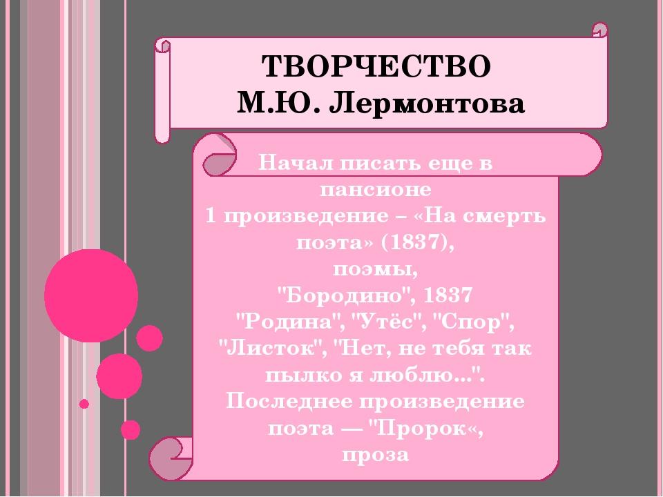 ТВОРЧЕСТВО М.Ю. Лермонтова Начал писать еще в пансионе 1 произведение – «На с...