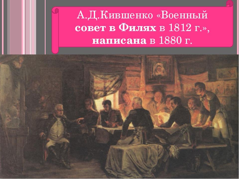 А.Д.Кившенко «Военный совет в Филях в 1812 г.», написана в 1880 г.