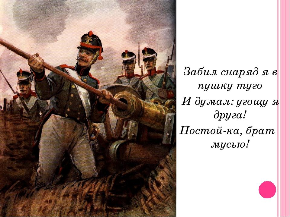Забил снаряд я в пушку туго И думал: угощу я друга! Постой-ка, брат мусью!
