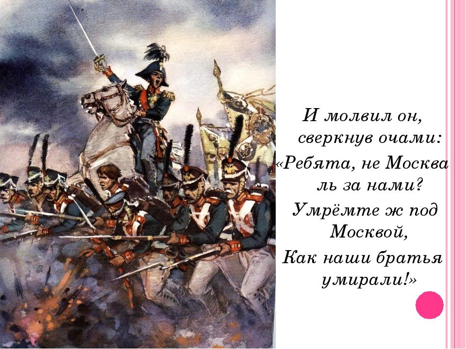 И молвил он, сверкнув очами: «Ребята, не Москва ль за нами? Умрёмте ж под Мос...