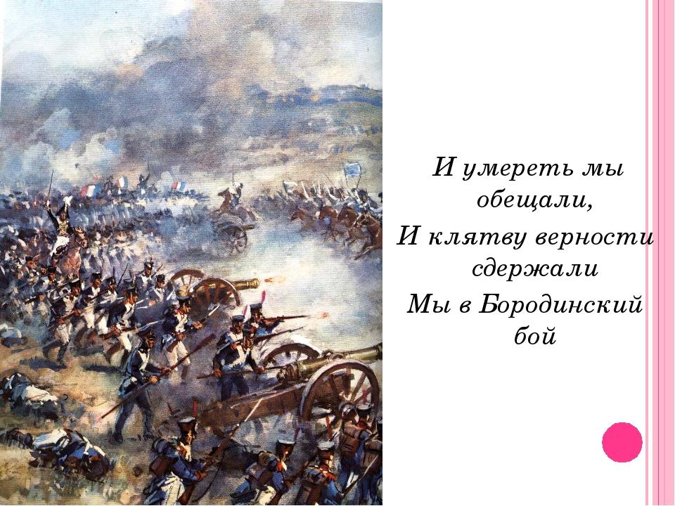 И умереть мы обещали, И клятву верности сдержали Мы в Бородинский бой