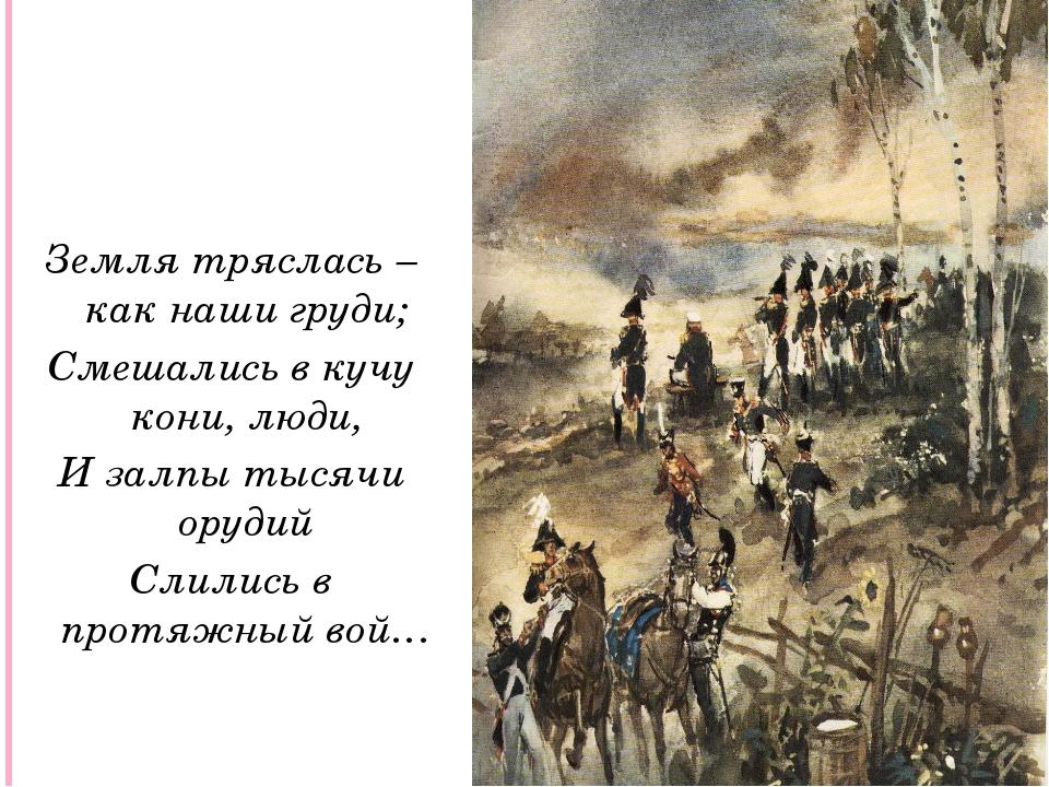 Земля тряслась – как наши груди; Смешались в кучу кони, люди, И залпы тысячи...