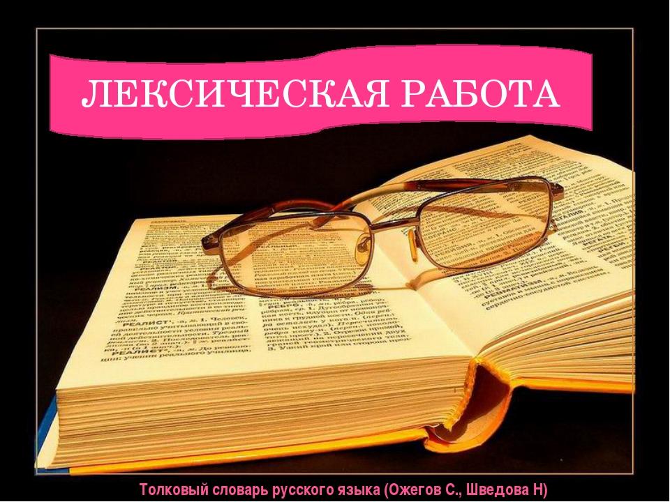 ЛЕКСИЧЕСКАЯ РАБОТА Толковый словарь русского языка (Ожегов С., Шведова Н)