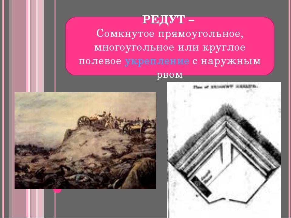 РЕДУТ – Сомкнутое прямоугольное, многоугольное или круглое полевое укрепление...