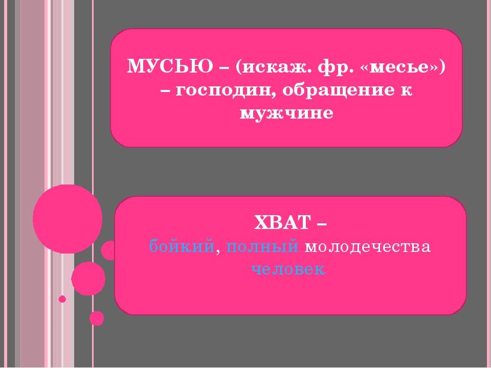 МУСЬЮ – (искаж. фр. «месье») – господин, обращение к мужчине ХВАТ – бойкий, п...