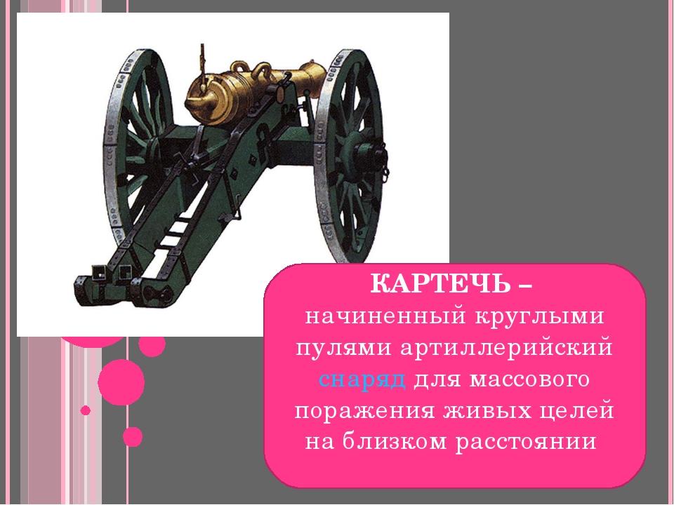 КАРТЕЧЬ – начиненный круглыми пулями артиллерийский снаряд для массового пора...