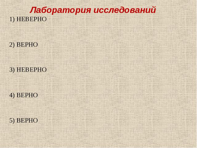 Лаборатория исследований 1) НЕВЕРНО 2) ВЕРНО 3) НЕВЕРНО 4) ВЕРНО 5) ВЕРНО