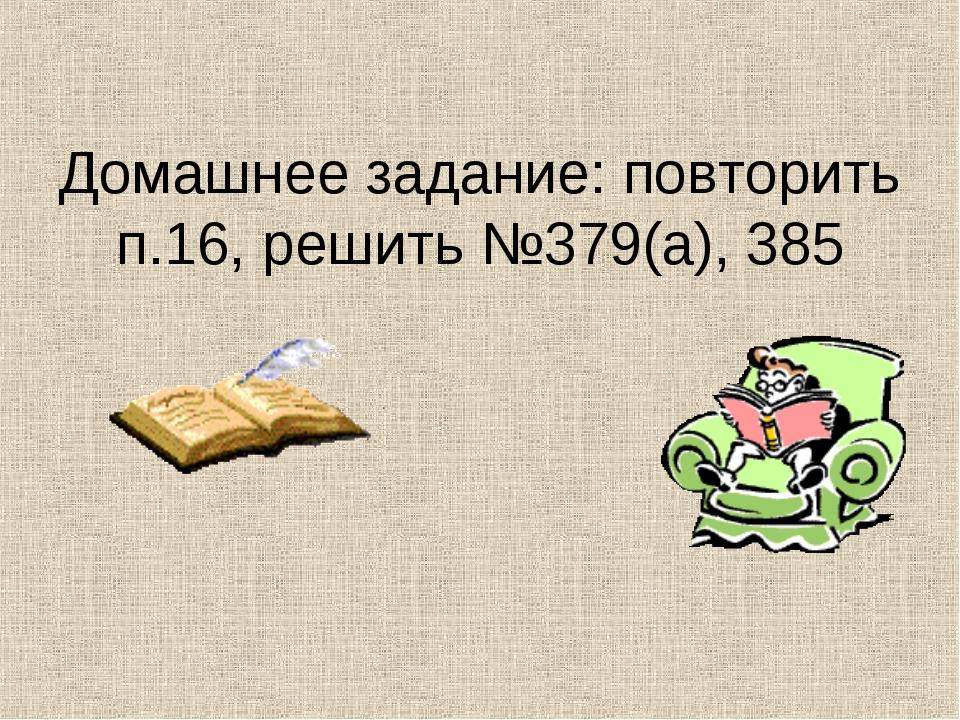 Домашнее задание: повторить п.16, решить №379(а), 385