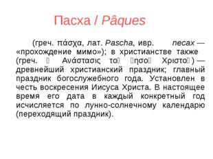 Пасха / Pâques Па́сха (греч. πάσχα, лат.Pascha, ивр. פסח песах— «прохожд