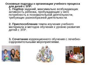 Основные подходы к организации учебного процесса для детей с ЗПР: 1. Подбор з